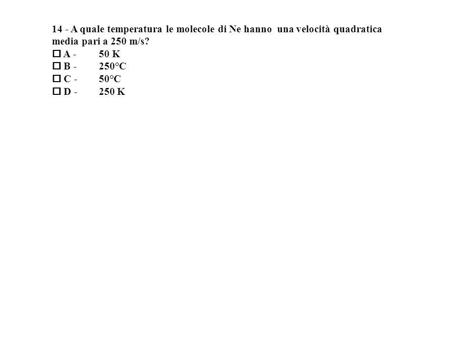 14 - A quale temperatura le molecole di Ne hanno una velocità quadratica media pari a 250 m/s.