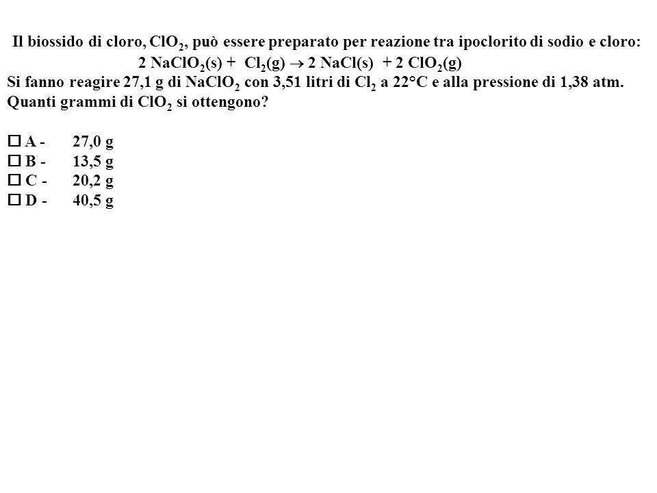 Il biossido di cloro, ClO 2, può essere preparato per reazione tra ipoclorito di sodio e cloro: 2 NaClO 2 (s) + Cl 2 (g) 2 NaCl(s) + 2 ClO 2 (g) Si fanno reagire 27,1 g di NaClO 2 con 3,51 litri di Cl 2 a 22°C e alla pressione di 1,38 atm.