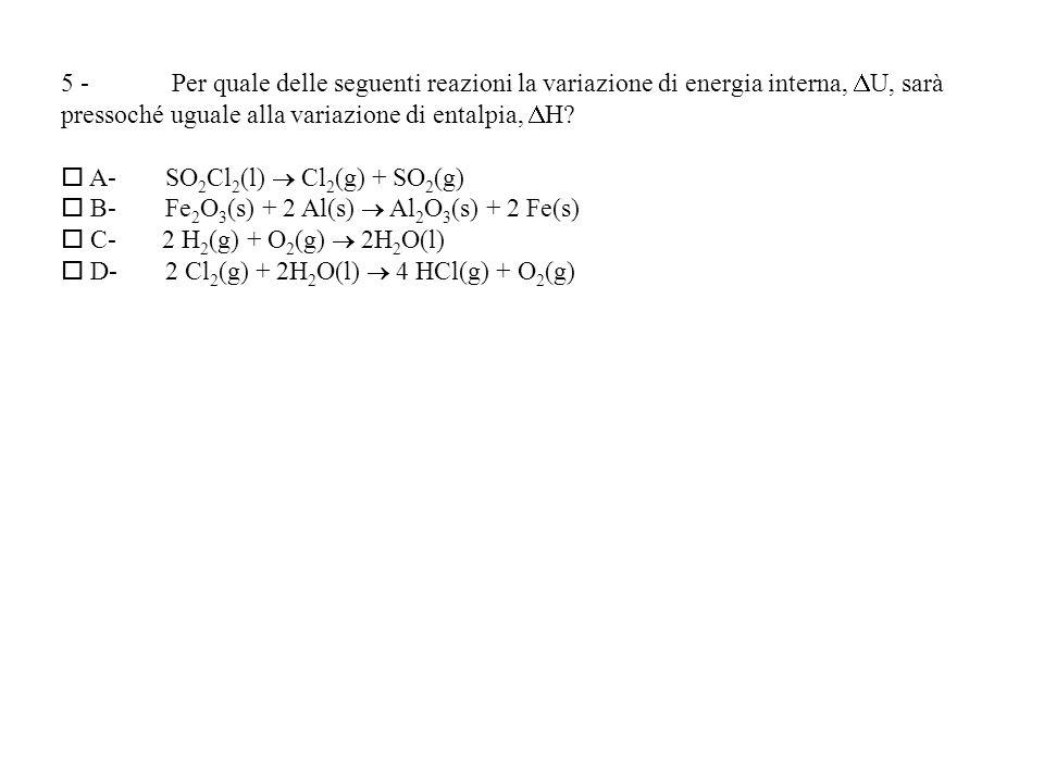5 - Per quale delle seguenti reazioni la variazione di energia interna, U, sarà pressoché uguale alla variazione di entalpia, H.