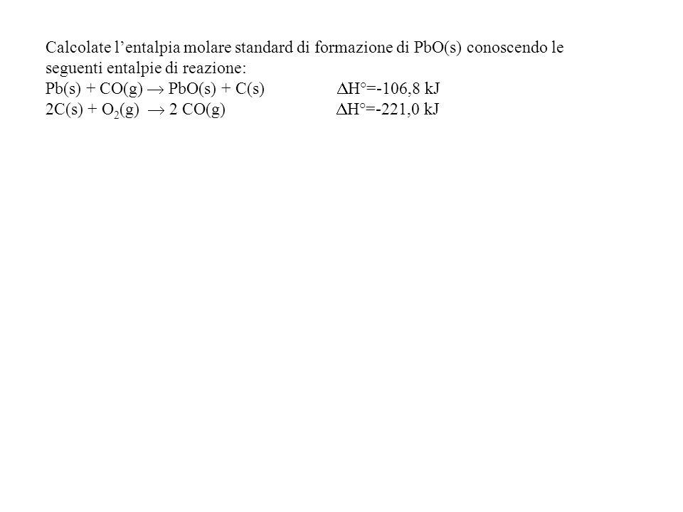 Calcolate lentalpia molare standard di formazione di PbO(s) conoscendo le seguenti entalpie di reazione: Pb(s) + CO(g) PbO(s) + C(s) H°=-106,8 kJ 2C(s) + O 2 (g) 2 CO(g) H°=-221,0 kJ