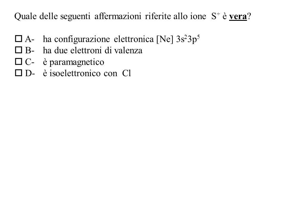 Quale delle seguenti affermazioni riferite allo ione S + è vera.