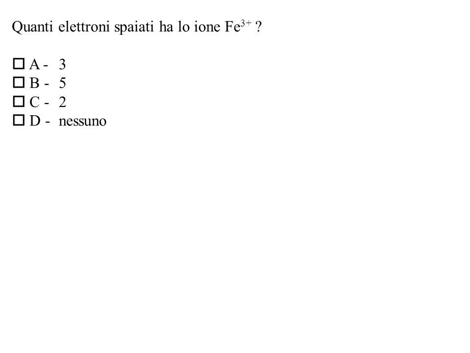 Quanti elettroni spaiati ha lo ione Fe 3+ ? A -3 B -5 C -2 D -nessuno