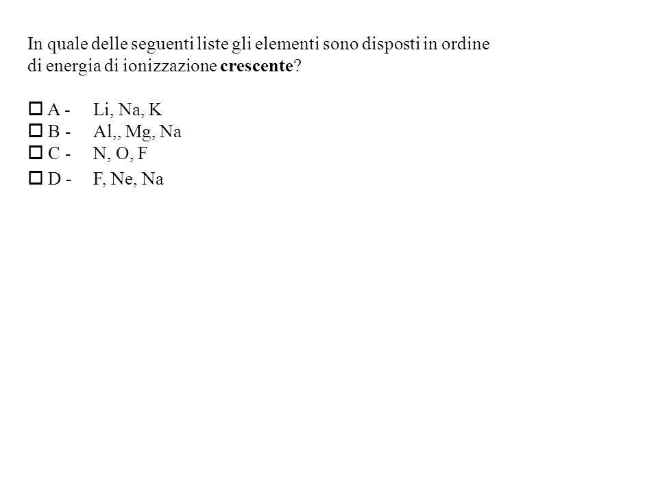 In quale delle seguenti liste gli elementi sono disposti in ordine di energia di ionizzazione crescente.