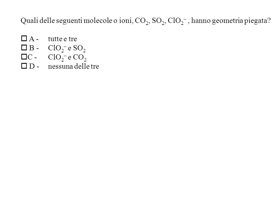 Quali delle seguenti molecole o ioni, CO 2, SO 2, ClO 2 –, hanno geometria piegata.