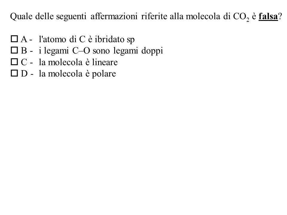 Quale delle seguenti affermazioni riferite alla molecola di CO 2 è falsa.