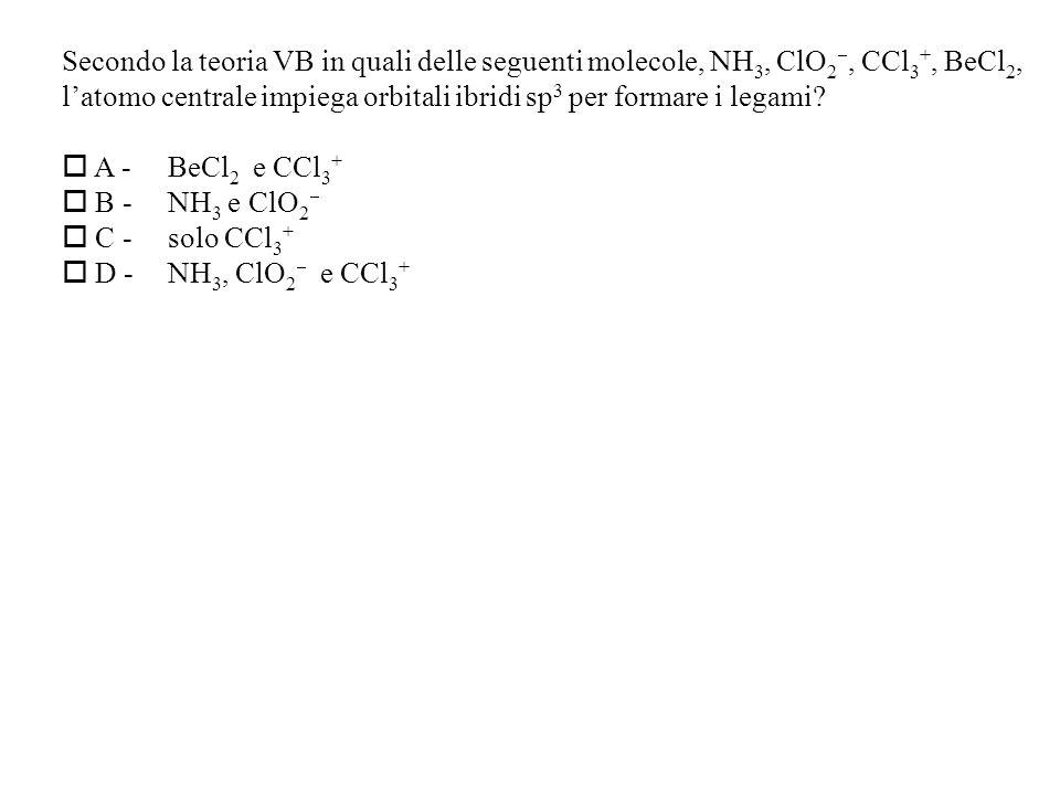 Secondo la teoria VB in quali delle seguenti molecole, NH 3, ClO 2, CCl 3 +, BeCl 2, latomo centrale impiega orbitali ibridi sp 3 per formare i legami.