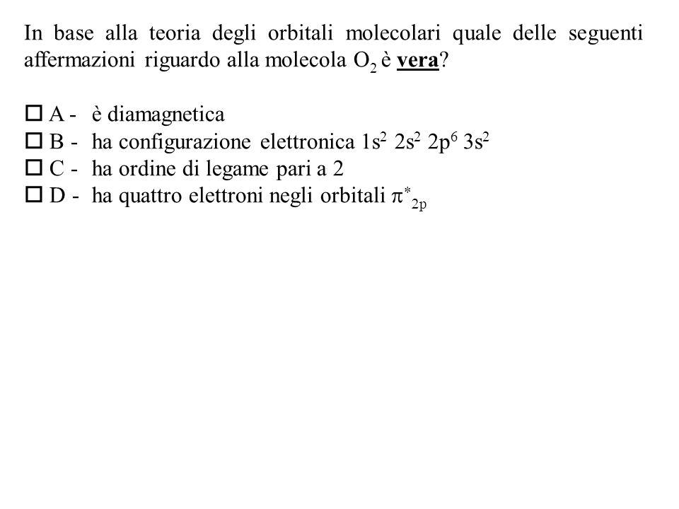 In base alla teoria degli orbitali molecolari quale delle seguenti affermazioni riguardo alla molecola O 2 è vera.