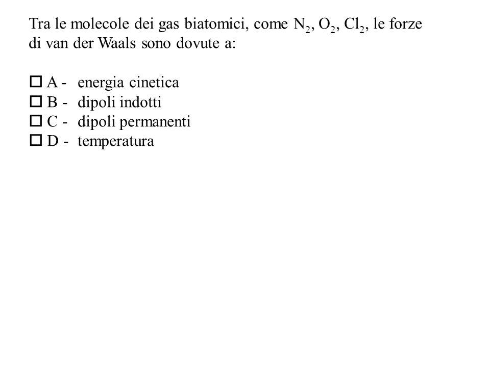 Tra le molecole dei gas biatomici, come N 2, O 2, Cl 2, le forze di van der Waals sono dovute a: A -energia cinetica B - dipoli indotti C - dipoli permanenti D - temperatura
