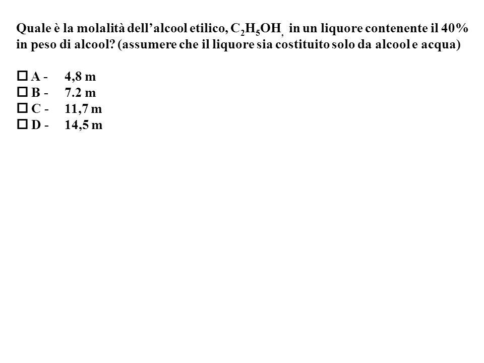 Quale è la molalità dellalcool etilico, C 2 H 5 OH, in un liquore contenente il 40% in peso di alcool.