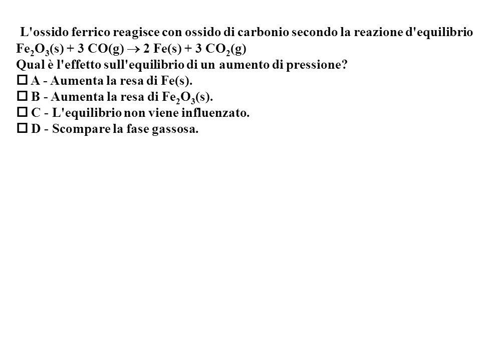 L ossido ferrico reagisce con ossido di carbonio secondo la reazione d equilibrio Fe 2 O 3 (s) + 3 CO(g) 2 Fe(s) + 3 CO 2 (g) Qual è l effetto sull equilibrio di un aumento di pressione.