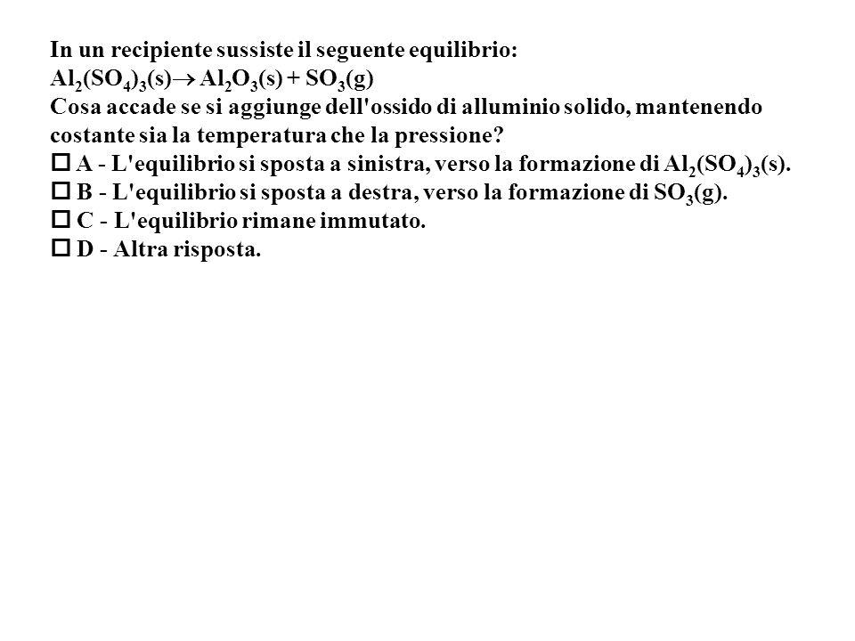 In un recipiente sussiste il seguente equilibrio: Al 2 (SO 4 ) 3 (s) Al 2 O 3 (s) + SO 3 (g) Cosa accade se si aggiunge dell ossido di alluminio solido, mantenendo costante sia la temperatura che la pressione.