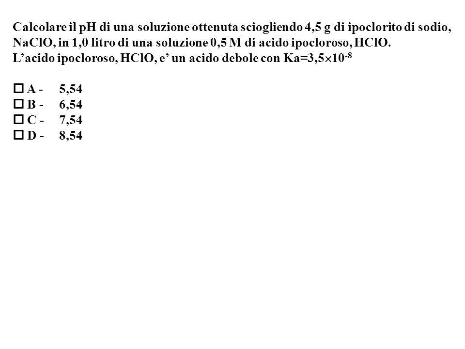 Calcolare il pH di una soluzione ottenuta sciogliendo 4,5 g di ipoclorito di sodio, NaClO, in 1,0 litro di una soluzione 0,5 M di acido ipocloroso, HClO.