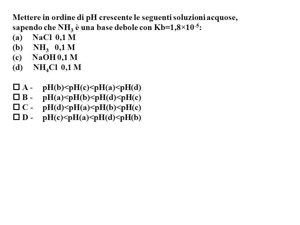 Mettere in ordine di pH crescente le seguenti soluzioni acquose, sapendo che NH 3 è una base debole con Kb=1,8×10 -5 : (a) NaCl 0,1 M (b) NH 3 0,1 M (c) NaOH 0,1 M (d) NH 4 Cl 0,1 M A -pH(b)<pH(c)<pH(a)<pH(d) B -pH(a)<pH(b)<pH(d)<pH(c) C -pH(d)<pH(a)<pH(b)<pH(c) D -pH(c)<pH(a)<pH(d)<pH(b)