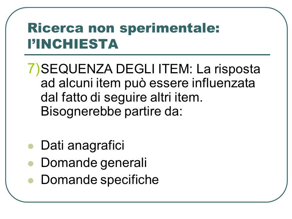 Ricerca non sperimentale: lINCHIESTA 7) SEQUENZA DEGLI ITEM: La risposta ad alcuni item può essere influenzata dal fatto di seguire altri item.