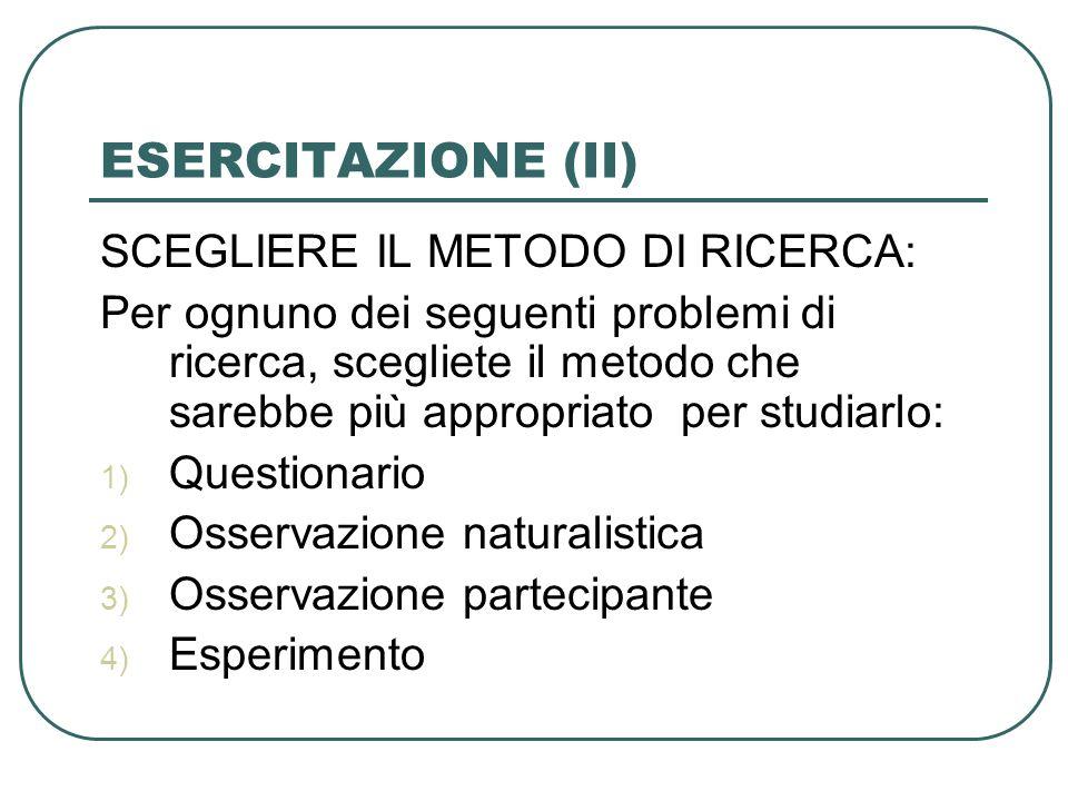 ESERCITAZIONE (II) SCEGLIERE IL METODO DI RICERCA: Per ognuno dei seguenti problemi di ricerca, scegliete il metodo che sarebbe più appropriato per studiarlo: 1) Questionario 2) Osservazione naturalistica 3) Osservazione partecipante 4) Esperimento