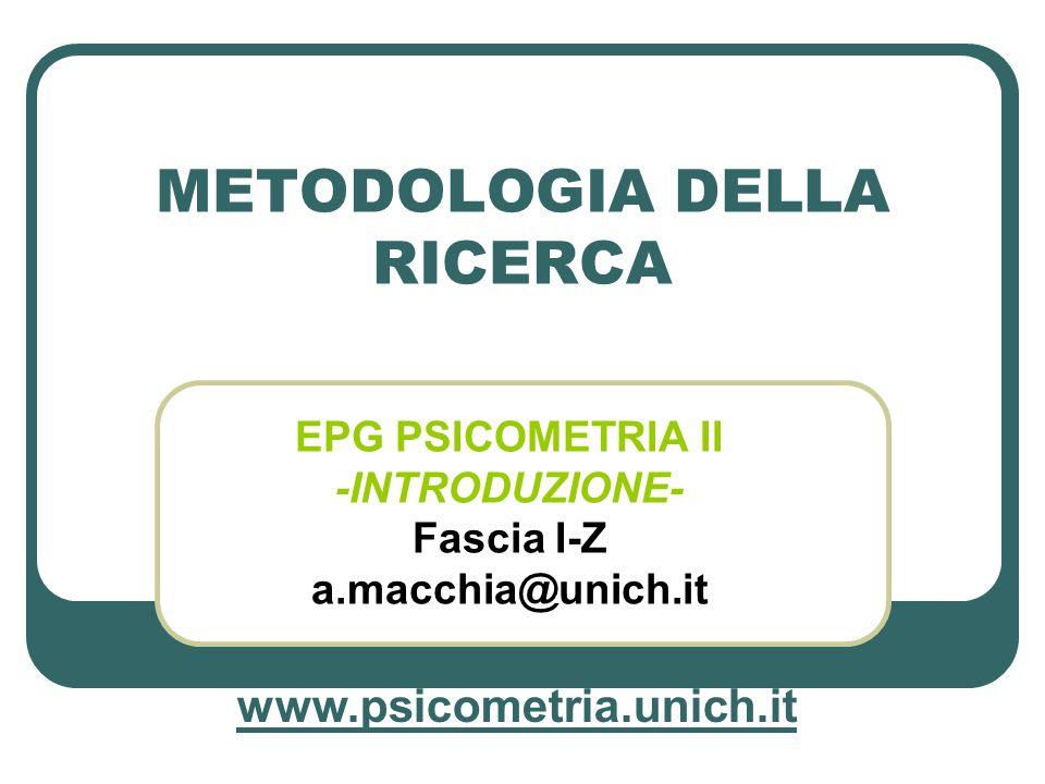 METODOLOGIA DELLA RICERCA EPG PSICOMETRIA II -INTRODUZIONE- Fascia I-Z a.macchia@unich.it www.psicometria.unich.it