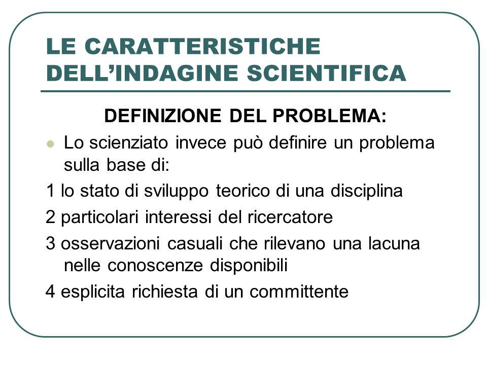 LE CARATTERISTICHE DELLINDAGINE SCIENTIFICA DEFINIZIONE DEL PROBLEMA: Lo scienziato invece può definire un problema sulla base di: 1 lo stato di svilu
