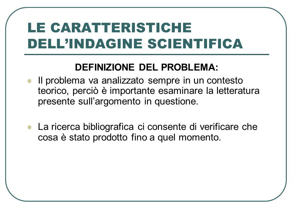 LE CARATTERISTICHE DELLINDAGINE SCIENTIFICA DEFINIZIONE DEL PROBLEMA: Il problema va analizzato sempre in un contesto teorico, perciò è importante esa