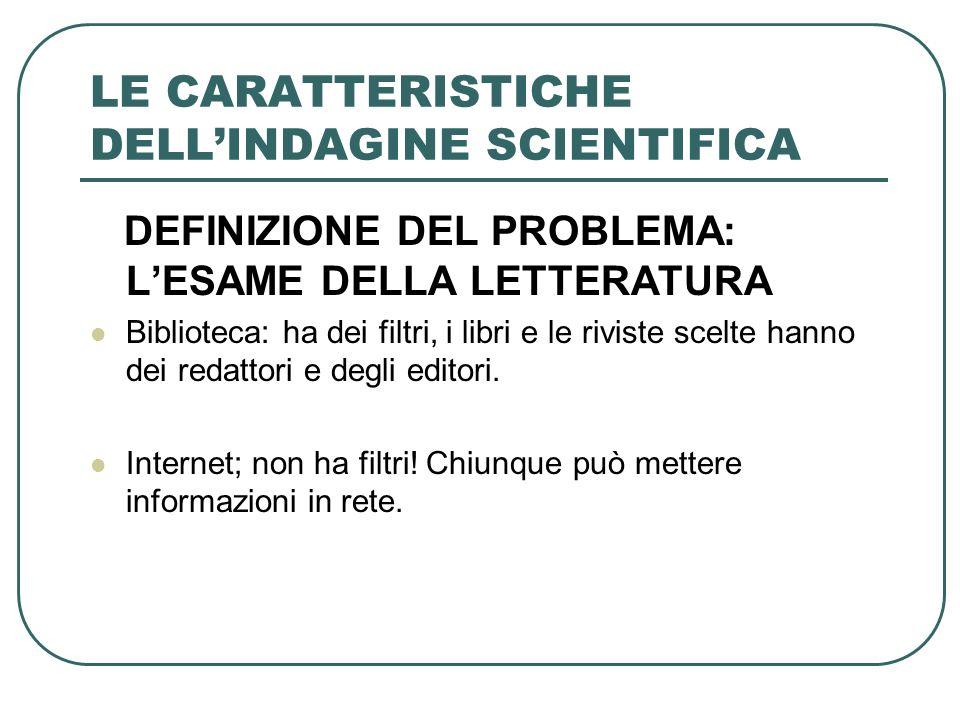LE CARATTERISTICHE DELLINDAGINE SCIENTIFICA DEFINIZIONE DEL PROBLEMA: LESAME DELLA LETTERATURA Biblioteca: ha dei filtri, i libri e le riviste scelte
