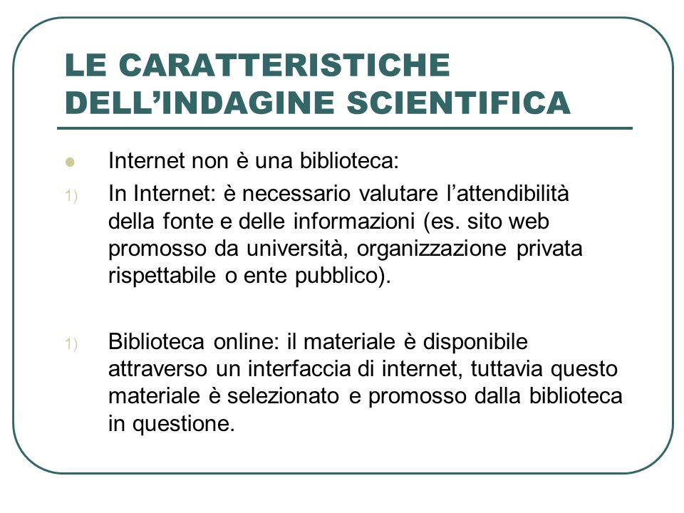 LE CARATTERISTICHE DELLINDAGINE SCIENTIFICA Internet non è una biblioteca: 1) In Internet: è necessario valutare lattendibilità della fonte e delle in