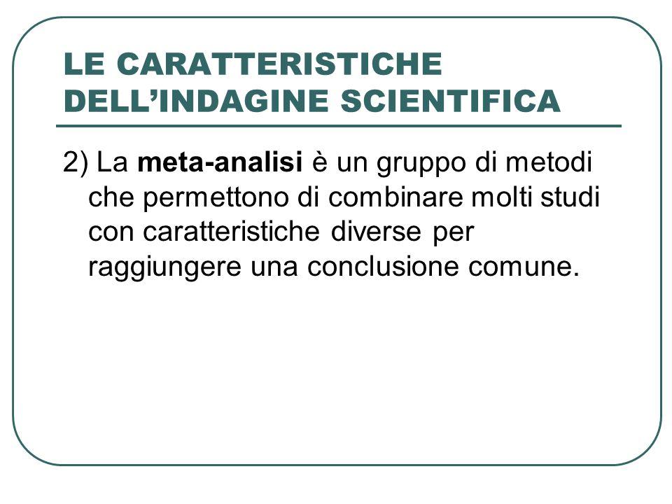 LE CARATTERISTICHE DELLINDAGINE SCIENTIFICA 2) La meta-analisi è un gruppo di metodi che permettono di combinare molti studi con caratteristiche diver