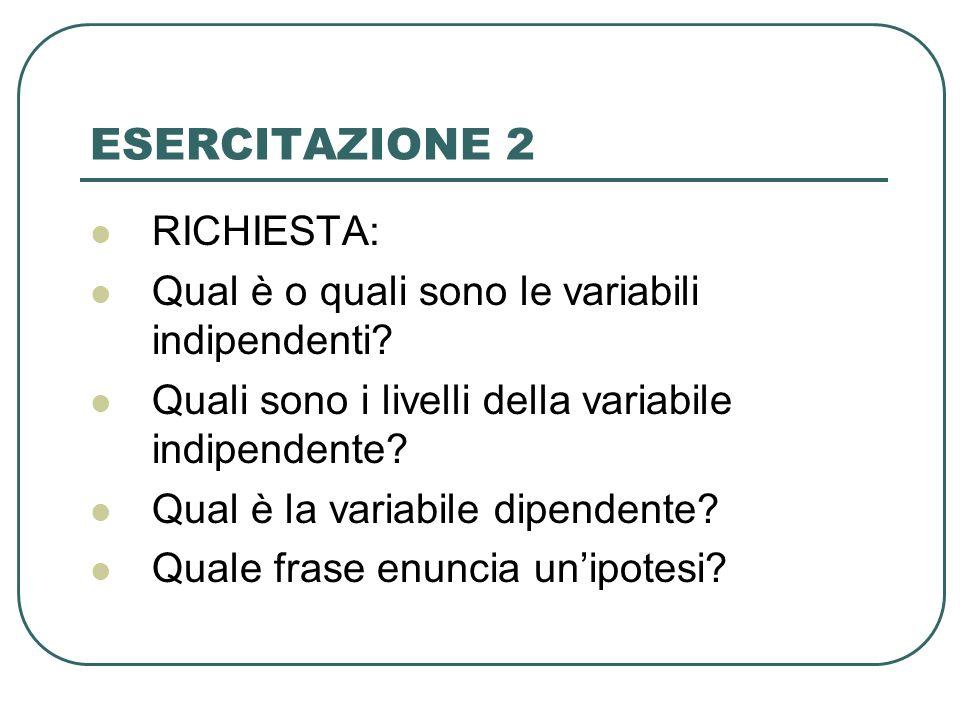 ESERCITAZIONE 2 RICHIESTA: Qual è o quali sono le variabili indipendenti? Quali sono i livelli della variabile indipendente? Qual è la variabile dipen