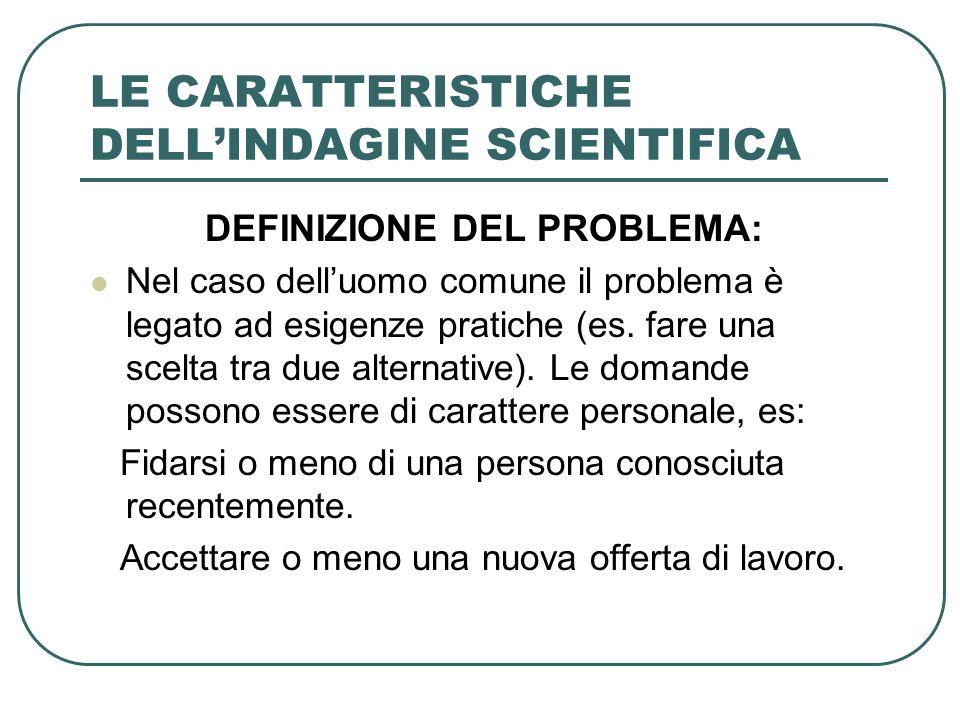 LE CARATTERISTICHE DELLINDAGINE SCIENTIFICA DEFINIZIONE DEL PROBLEMA: Nel caso delluomo comune il problema è legato ad esigenze pratiche (es. fare una