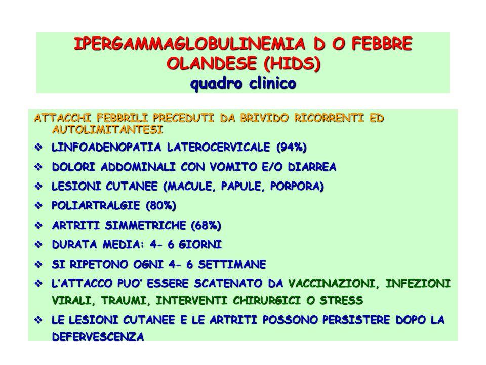 IPERGAMMAGLOBULINEMIA D O FEBBRE OLANDESE (HIDS) quadro clinico ATTACCHI FEBBRILI PRECEDUTI DA BRIVIDO RICORRENTI ED AUTOLIMITANTESI LINFOADENOPATIA L
