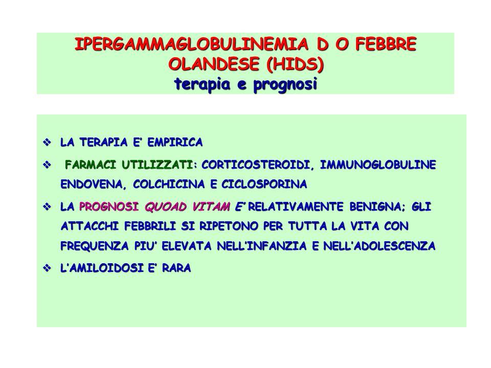 IPERGAMMAGLOBULINEMIA D O FEBBRE OLANDESE (HIDS) terapia e prognosi LA TERAPIA E EMPIRICA LA TERAPIA E EMPIRICA FARMACI UTILIZZATI: CORTICOSTEROIDI, I