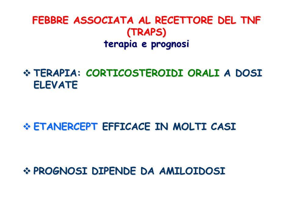 FEBBRE ASSOCIATA AL RECETTORE DEL TNF (TRAPS) terapia e prognosi TERAPIA: CORTICOSTEROIDI ORALI A DOSI ELEVATE TERAPIA: CORTICOSTEROIDI ORALI A DOSI E