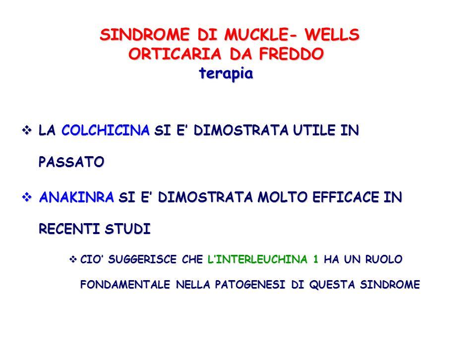 SINDROME DI MUCKLE- WELLS ORTICARIA DA FREDDO terapia SINDROME DI MUCKLE- WELLS ORTICARIA DA FREDDO terapia LA COLCHICINA SI E DIMOSTRATA UTILE IN PAS