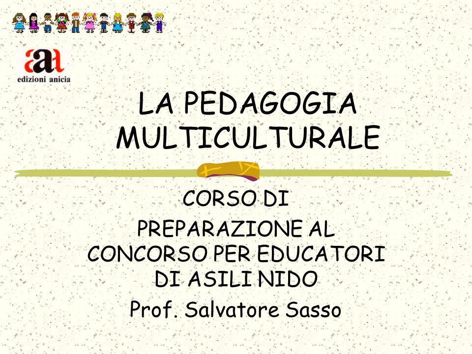 LA PEDAGOGIA MULTICULTURALE CORSO DI PREPARAZIONE AL CONCORSO PER EDUCATORI DI ASILI NIDO Prof. Salvatore Sasso