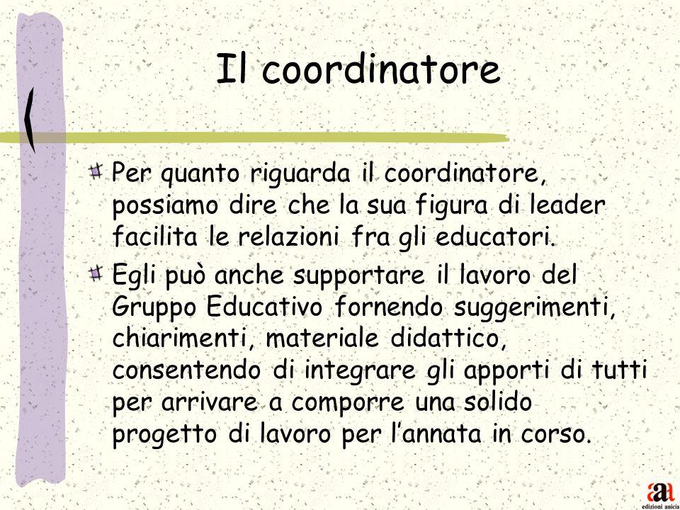 Il coordinatore Per quanto riguarda il coordinatore, possiamo dire che la sua figura di leader facilita le relazioni fra gli educatori. Egli può anche