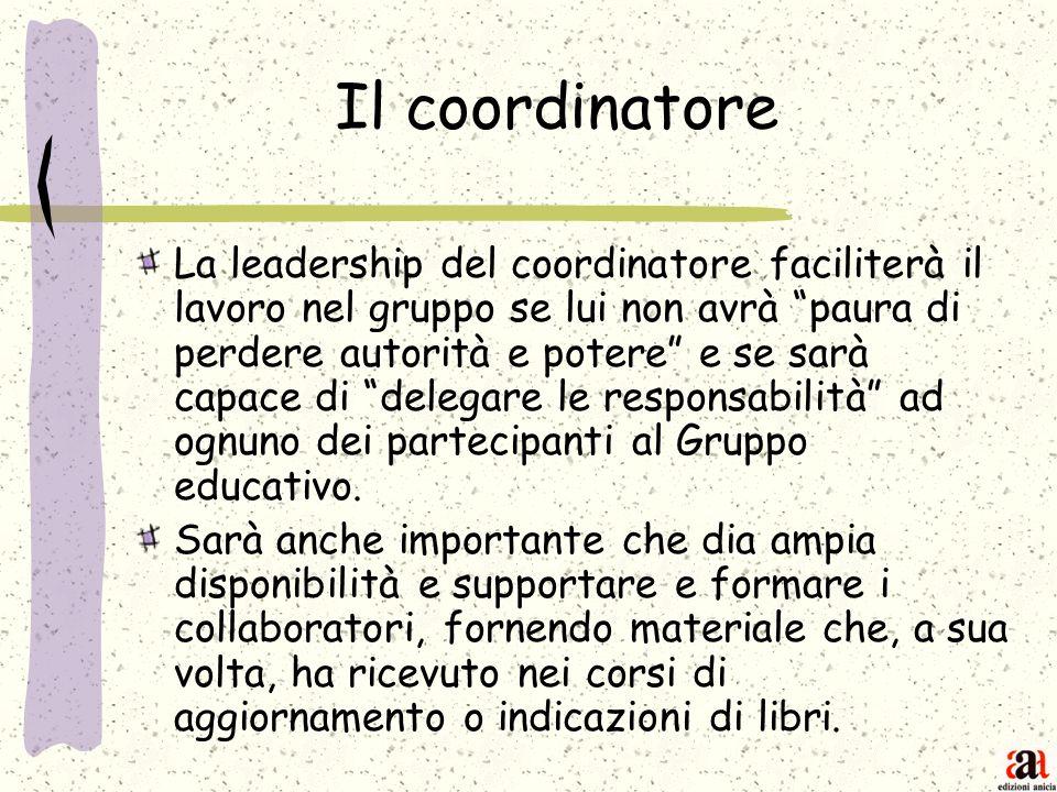 Il coordinatore La leadership del coordinatore faciliterà il lavoro nel gruppo se lui non avrà paura di perdere autorità e potere e se sarà capace di