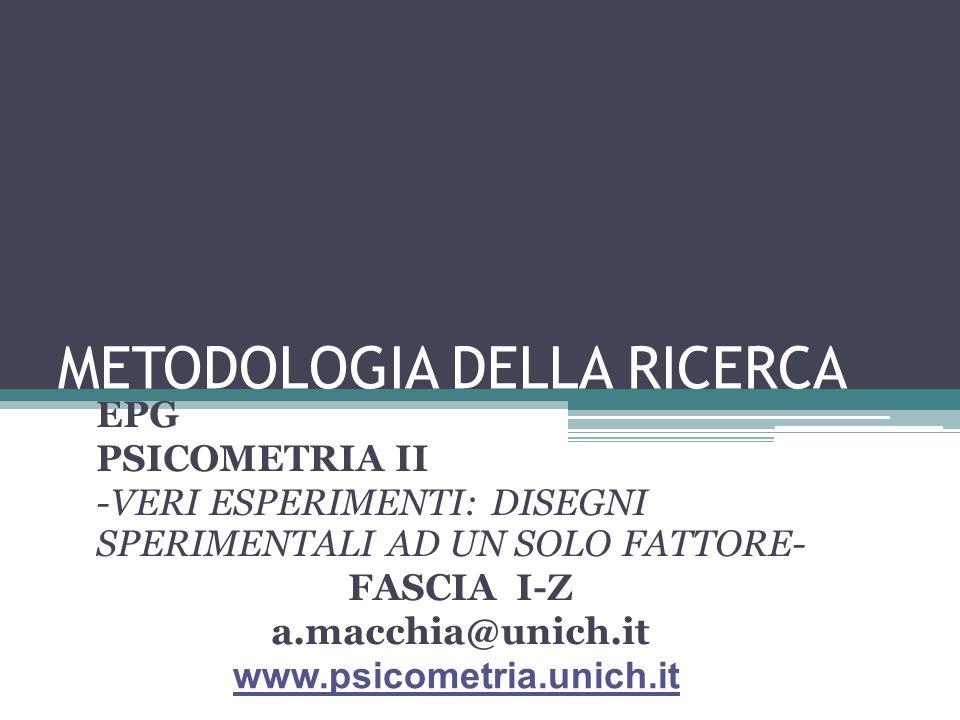 METODOLOGIA DELLA RICERCA EPG PSICOMETRIA II -VERI ESPERIMENTI: DISEGNI SPERIMENTALI AD UN SOLO FATTORE- FASCIA I-Z a.macchia@unich.it www.psicometria