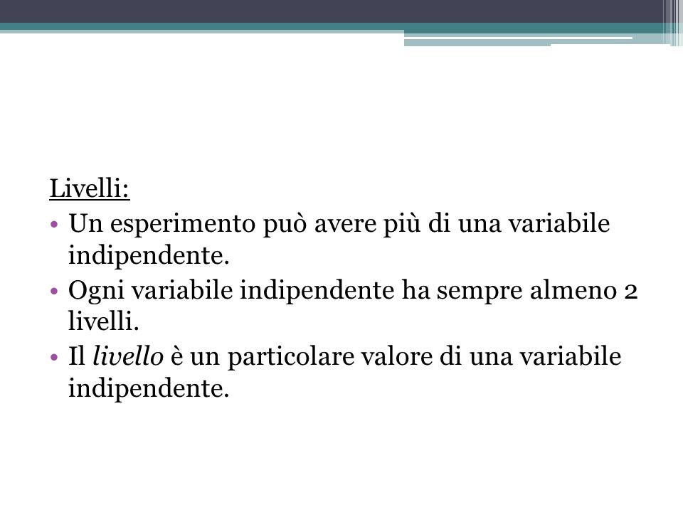 Livelli: Un esperimento può avere più di una variabile indipendente. Ogni variabile indipendente ha sempre almeno 2 livelli. Il livello è un particola