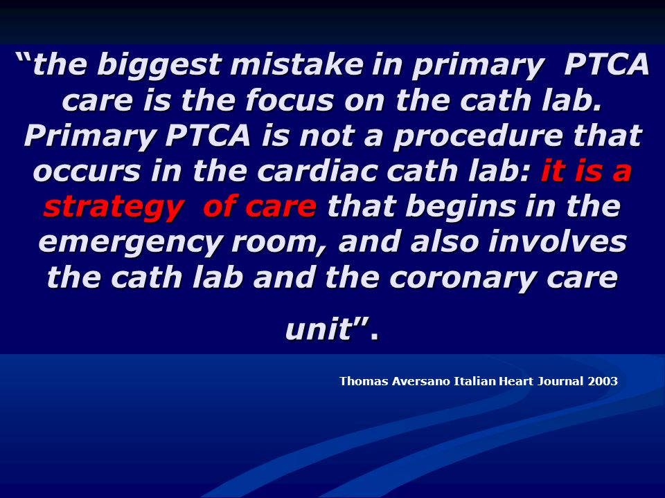 the biggest mistake in primary PTCA care is the focus on the cath lab. Primary PTCA is not a procedure that occurs in the cardiac cath lab: it is a st