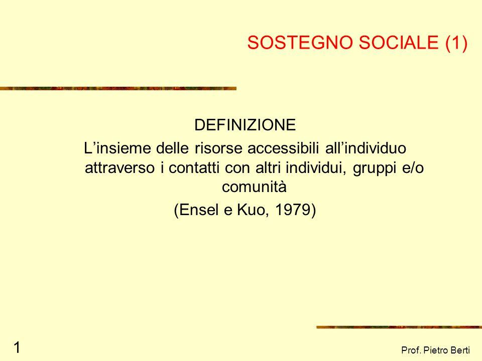 Prof. Pietro Berti 1 SOSTEGNO SOCIALE (1) DEFINIZIONE Linsieme delle risorse accessibili allindividuo attraverso i contatti con altri individui, grupp