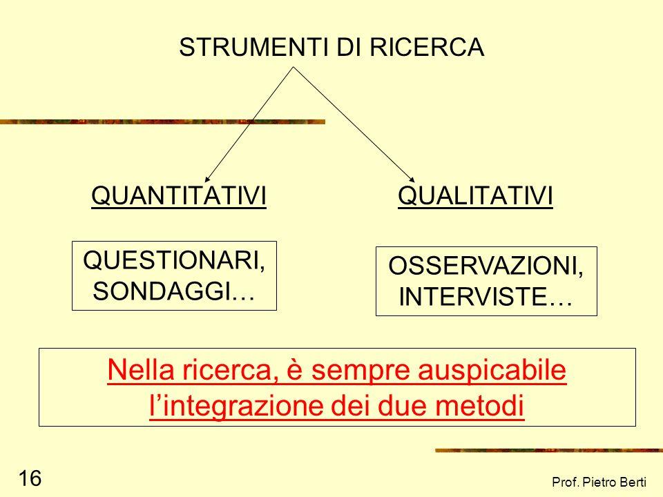 Prof. Pietro Berti 16 STRUMENTI DI RICERCA QUANTITATIVIQUALITATIVI QUESTIONARI, SONDAGGI… OSSERVAZIONI, INTERVISTE… Nella ricerca, è sempre auspicabil