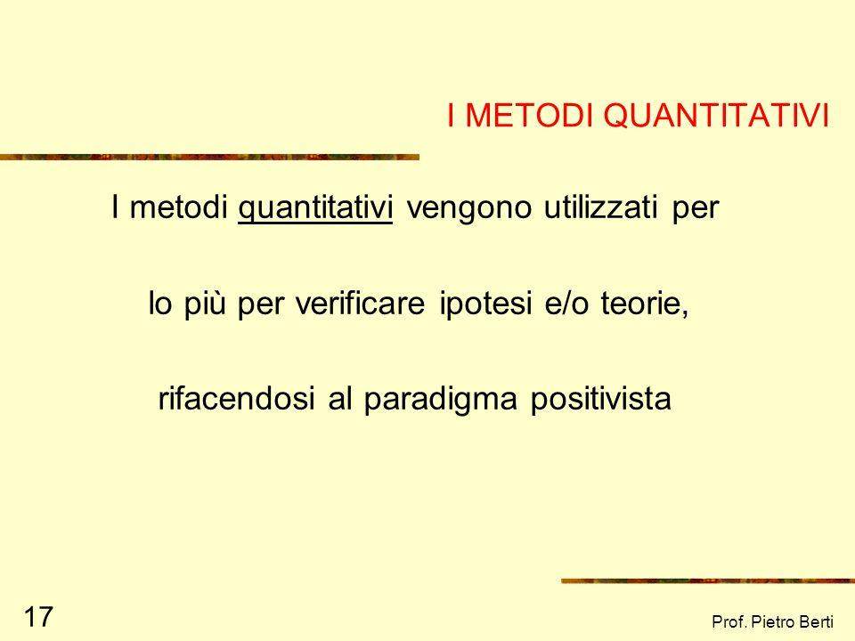 Prof. Pietro Berti 17 I METODI QUANTITATIVI I metodi quantitativi vengono utilizzati per lo più per verificare ipotesi e/o teorie, rifacendosi al para