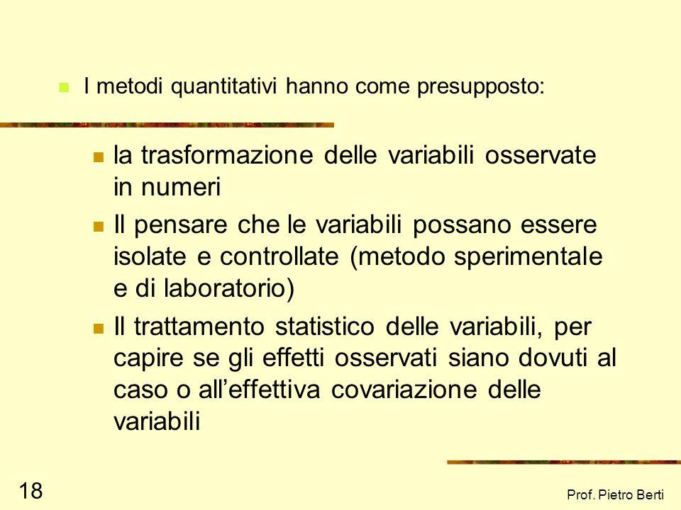 Prof. Pietro Berti 18 I metodi quantitativi hanno come presupposto: la trasformazione delle variabili osservate in numeri Il pensare che le variabili