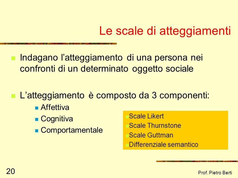 Prof. Pietro Berti 20 Le scale di atteggiamenti Indagano latteggiamento di una persona nei confronti di un determinato oggetto sociale Latteggiamento