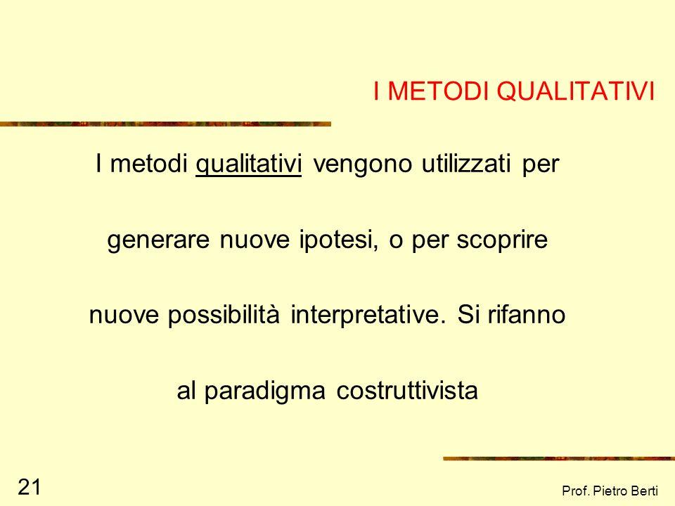 Prof. Pietro Berti 21 I METODI QUALITATIVI I metodi qualitativi vengono utilizzati per generare nuove ipotesi, o per scoprire nuove possibilità interp
