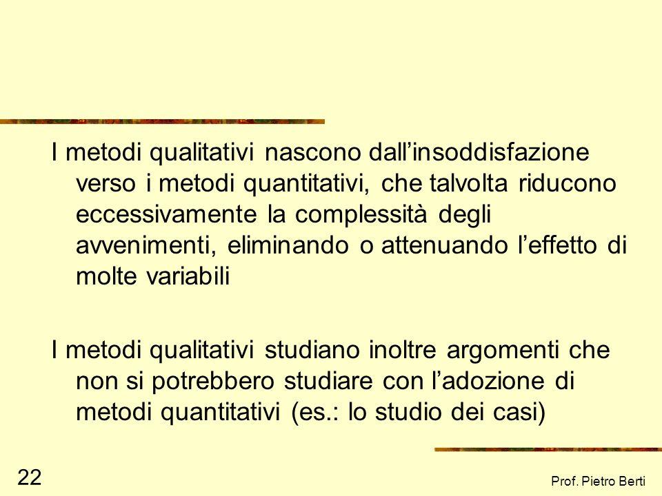 Prof. Pietro Berti 22 I metodi qualitativi nascono dallinsoddisfazione verso i metodi quantitativi, che talvolta riducono eccessivamente la complessit