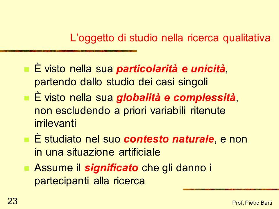 Prof. Pietro Berti 23 Loggetto di studio nella ricerca qualitativa È visto nella sua particolarità e unicità, partendo dallo studio dei casi singoli È