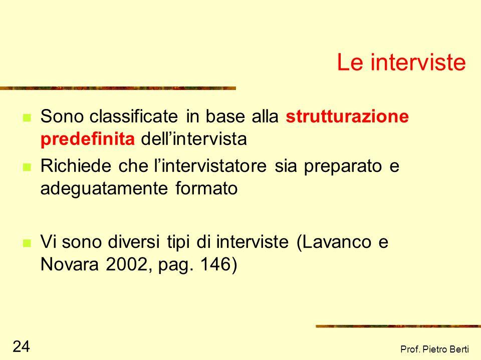 Prof. Pietro Berti 24 Le interviste Sono classificate in base alla strutturazione predefinita dellintervista Richiede che lintervistatore sia preparat