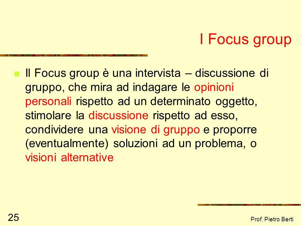 Prof. Pietro Berti 25 I Focus group Il Focus group è una intervista – discussione di gruppo, che mira ad indagare le opinioni personali rispetto ad un