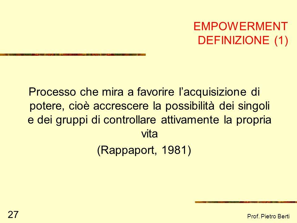 Prof. Pietro Berti 27 EMPOWERMENT DEFINIZIONE (1) Processo che mira a favorire lacquisizione di potere, cioè accrescere la possibilità dei singoli e d