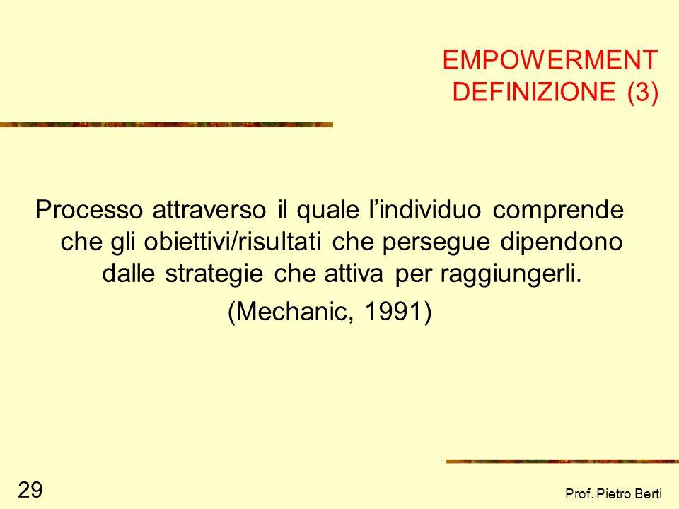 Prof. Pietro Berti 29 EMPOWERMENT DEFINIZIONE (3) Processo attraverso il quale lindividuo comprende che gli obiettivi/risultati che persegue dipendono