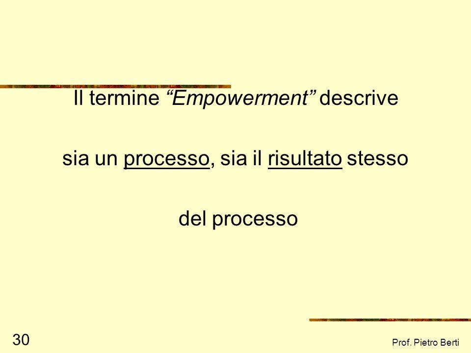 Prof. Pietro Berti 30 Il termine Empowerment descrive sia un processo, sia il risultato stesso del processo